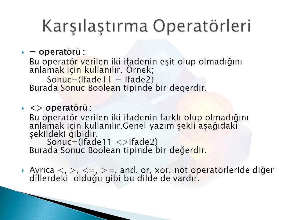  = operatörü : Bu operatör verilen iki ifadenin eşit olup olmadığını anlamak için kullanılır. Örnek; Sonuc=(Ifade11 = Ifade2) Burada Sonuc Boolean ti