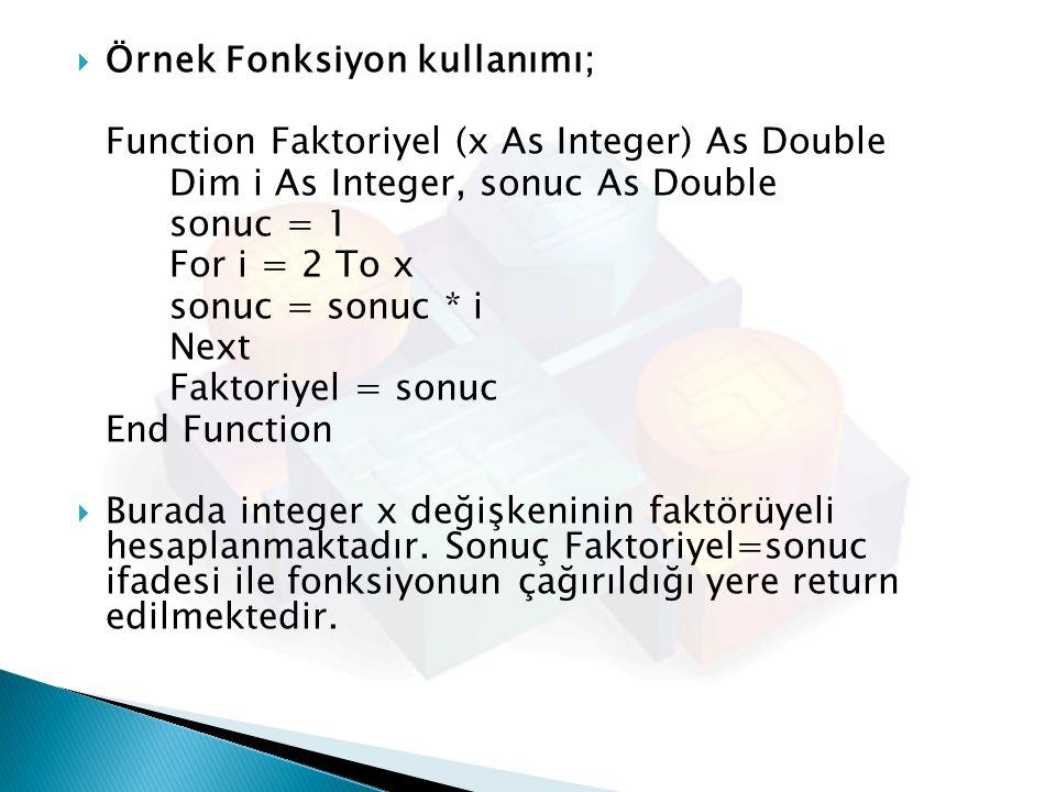  Örnek Fonksiyon kullanımı; Function Faktoriyel (x As Integer) As Double Dim i As Integer, sonuc As Double sonuc = 1 For i = 2 To x sonuc = sonuc * i