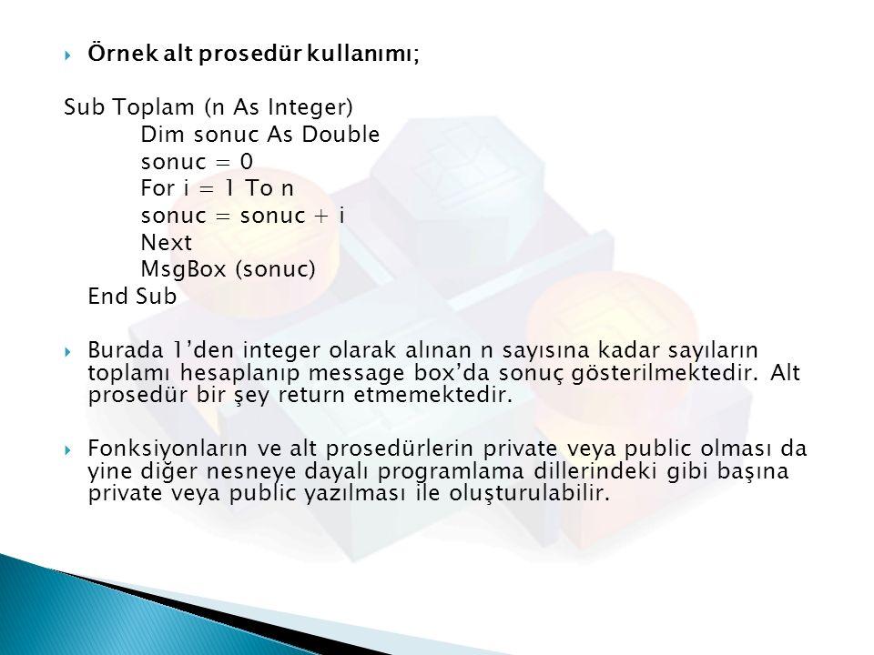  Örnek alt prosedür kullanımı; Sub Toplam (n As Integer) Dim sonuc As Double sonuc = 0 For i = 1 To n sonuc = sonuc + i Next MsgBox (sonuc) End Sub 