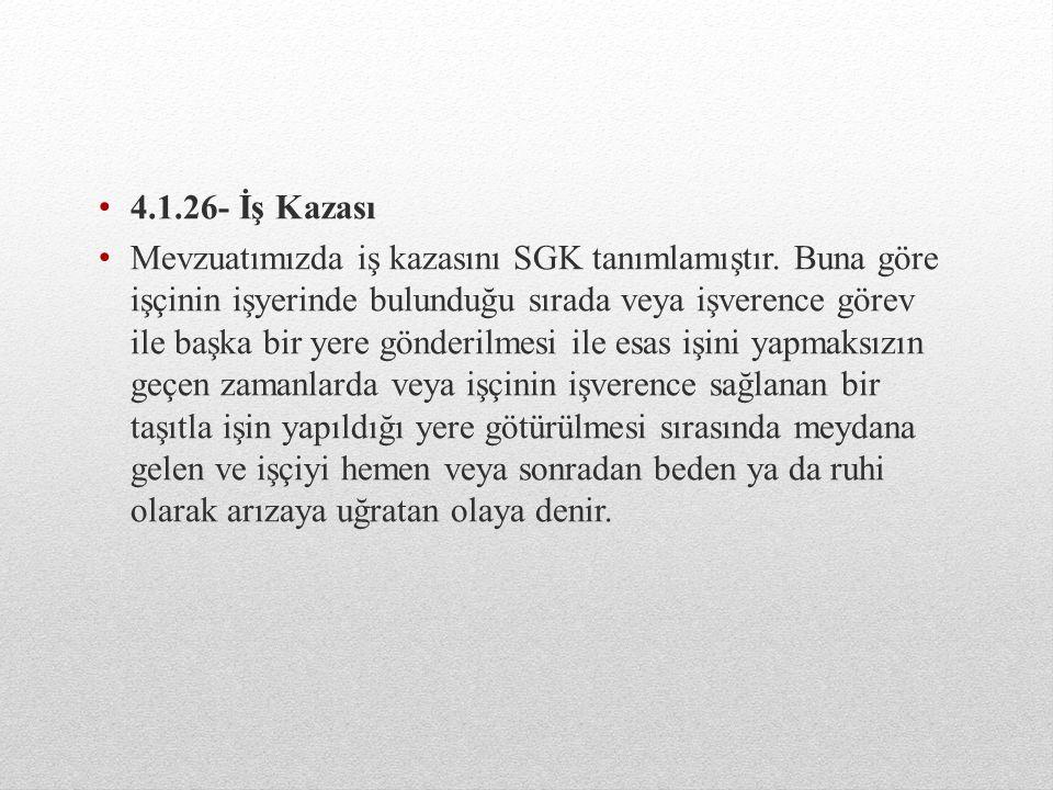4.1.26- İş Kazası Mevzuatımızda iş kazasını SGK tanımlamıştır.