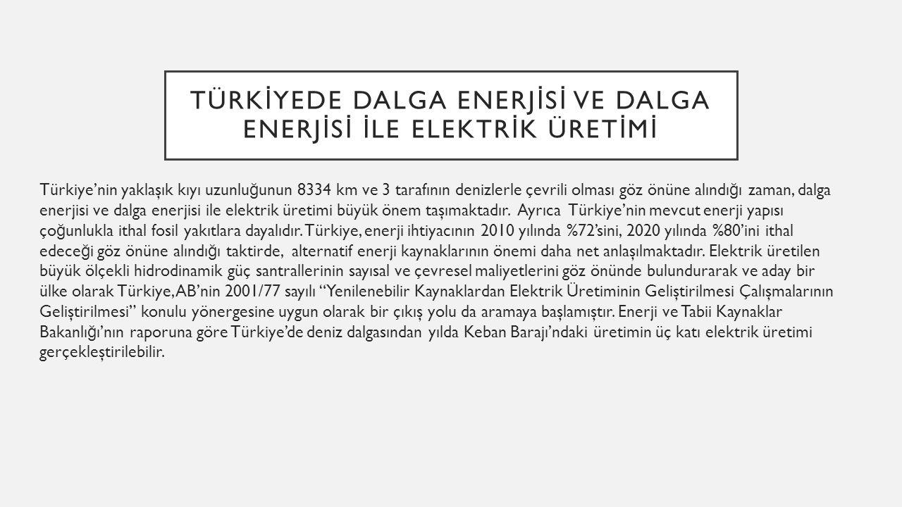 TÜRK İ YEDE DALGA ENERJ İ S İ VE DALGA ENERJ İ S İ İ LE ELEKTR İ K ÜRET İ M İ Türkiye'nin yaklaşık kıyı uzunlu ğ unun 8334 km ve 3 tarafının denizlerl