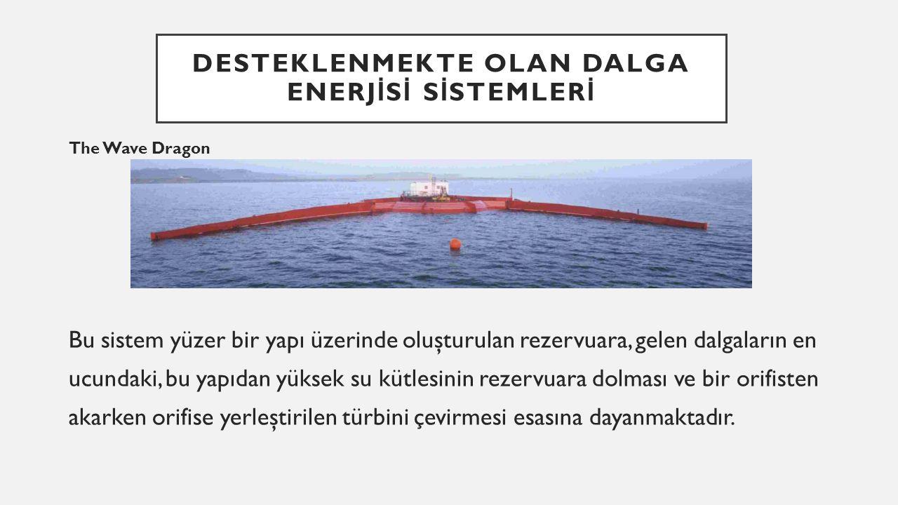 DESTEKLENMEKTE OLAN DALGA ENERJ İ S İ S İ STEMLER İ The Wave Dragon Bu sistem yüzer bir yapı üzerinde oluşturulan rezervuara, gelen dalgaların en ucundaki, bu yapıdan yüksek su kütlesinin rezervuara dolması ve bir orifisten akarken orifise yerleştirilen türbini çevirmesi esasına dayanmaktadır.