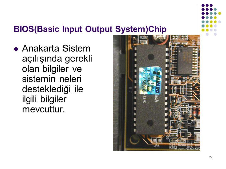 27 BIOS(Basic Input Output System)Chip Anakarta Sistem açılışında gerekli olan bilgiler ve sistemin neleri desteklediği ile ilgili bilgiler mevcuttur.