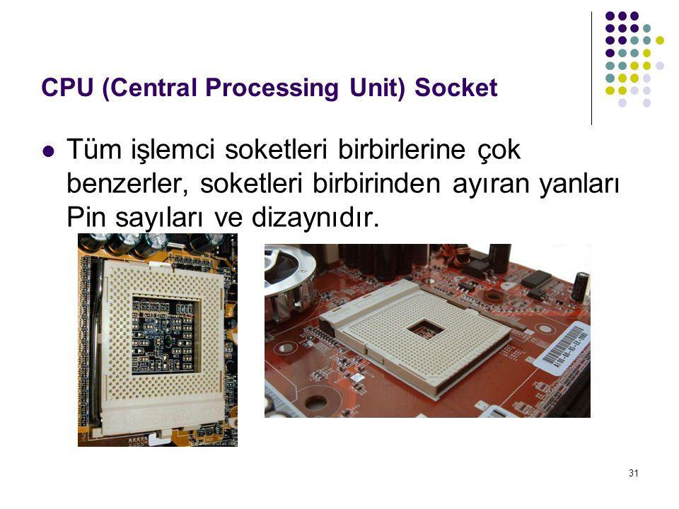 31 CPU (Central Processing Unit) Socket Tüm işlemci soketleri birbirlerine çok benzerler, soketleri birbirinden ayıran yanları Pin sayıları ve dizaynı