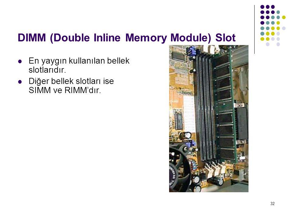 32 DIMM (Double Inline Memory Module) Slot En yaygın kullanılan bellek slotlarıdır. Diğer bellek slotları ise SIMM ve RIMM'dır.
