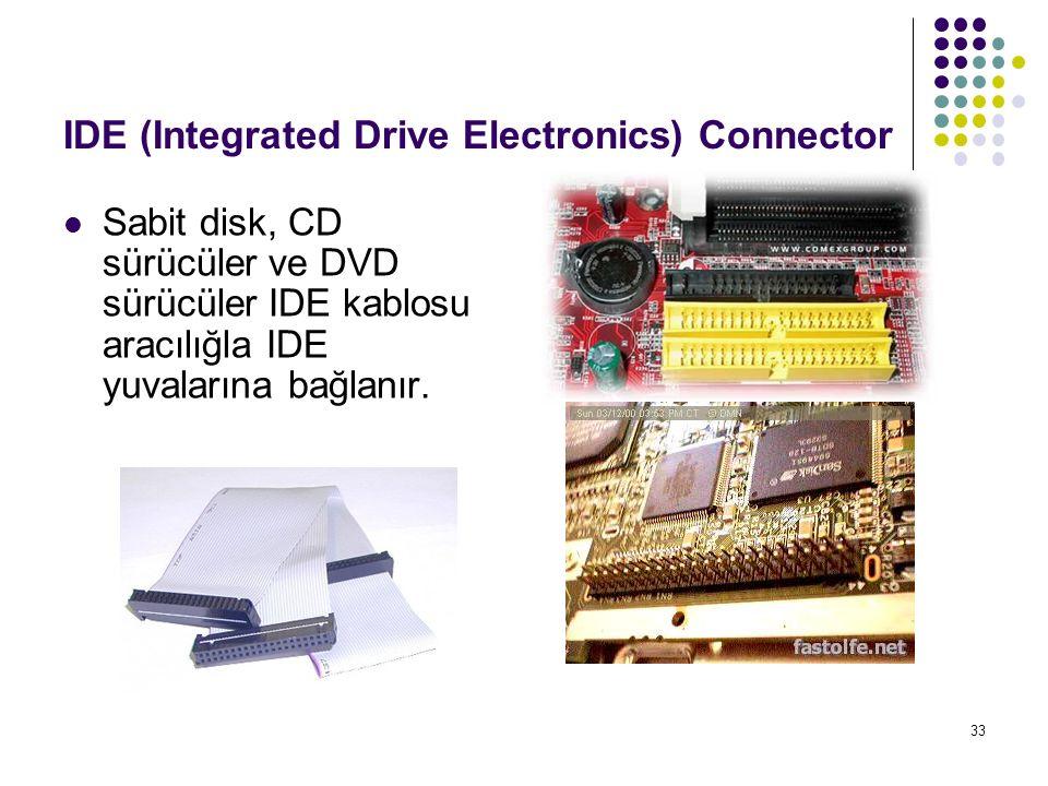 33 IDE (Integrated Drive Electronics) Connector Sabit disk, CD sürücüler ve DVD sürücüler IDE kablosu aracılığla IDE yuvalarına bağlanır.