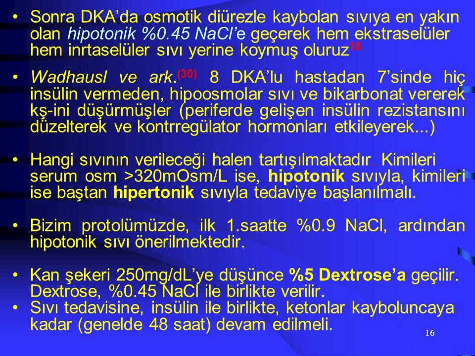 15 DKA Tedavisi: vHedef: Údolaşım volumunu ve doku perfuzyonunu sağlamak Úkan şekeri düzeyini ve plazma osmolalitesini düşürmek Úserumu ve idrarı ketonlardan temizlemek Úelektrolit dengesizliğini düzeltmek Úpresipitan faktörleri tespit ve tedavi etmek v Sıvı Replasmanı %0.9 NaCl izotonik ile ekstravasküler sıvı replasmanı yapılır, intravasküler boşluklar doldurulur 18 ;bu da kontregulatör hormonların azalması ve kan şekerin düşmesiyle birlikte 19, insüline karşı hassasiyetin artmasına 20 sebep olmaktadır.İnfuzyon hızı 7-14 ml/kg arsındadır 21 Ef.serum osmolalitesi ve düzeltilmiş Na miktarına göre sıvı verilir.