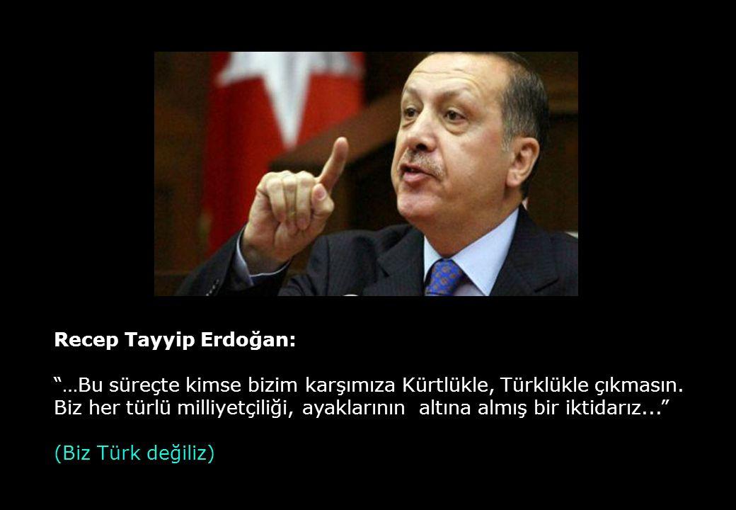 """Recep Tayyip Erdoğan: """"…Bu süreçte kimse bizim karşımıza Kürtlükle, Türklükle çıkmasın. Biz her türlü milliyetçiliği, ayaklarının altına almış bir ikt"""