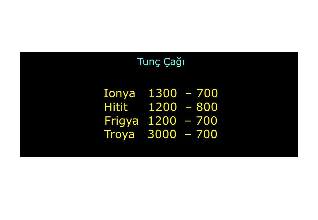 Tunç Çağı Ionya 1300 – 700 Hitit 1200 – 800 Frigya 1200 – 700 Troya 3000 – 700