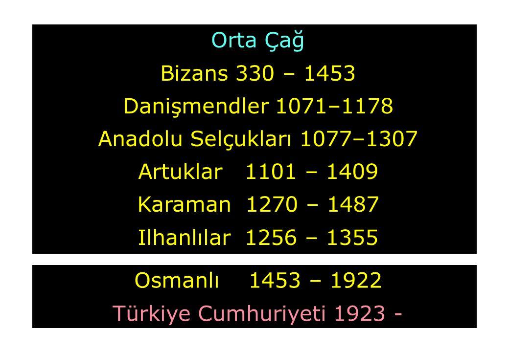 Orta Çağ Bizans 330 – 1453 Danişmendler 1071–1178 Anadolu Selçukları 1077–1307 Artuklar 1101 – 1409 Karaman 1270 – 1487 Ilhanlılar 1256 – 1355 Osmanlı 1453 – 1922 Türkiye Cumhuriyeti 1923 -