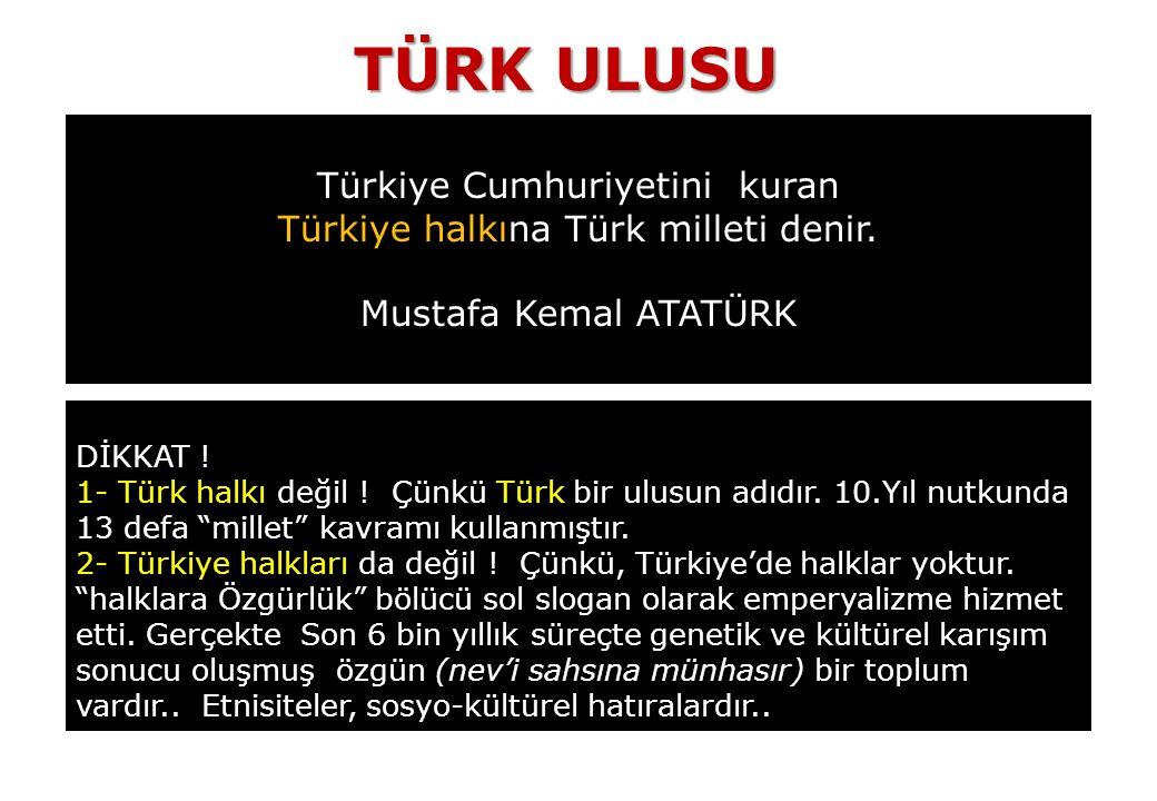 TÜRK ULUSU Türkiye Cumhuriyetini kuran Türkiye halkına Türk milleti denir. Mustafa Kemal ATATÜRK DİKKAT ! 1- Türk halkı değil ! Çünkü Türk bir ulusun