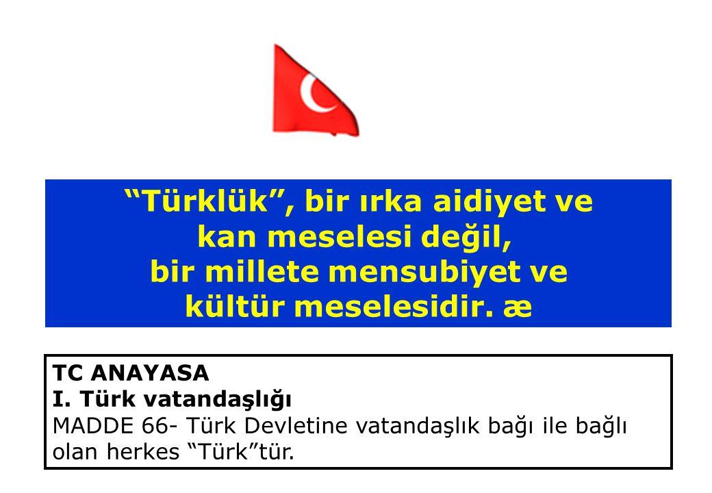"""""""Türklük"""", bir ırka aidiyet ve kan meselesi değil, bir millete mensubiyet ve kültür meselesidir. æ TC ANAYASA I. Türk vatandaşlığı MADDE 66- Türk Devl"""