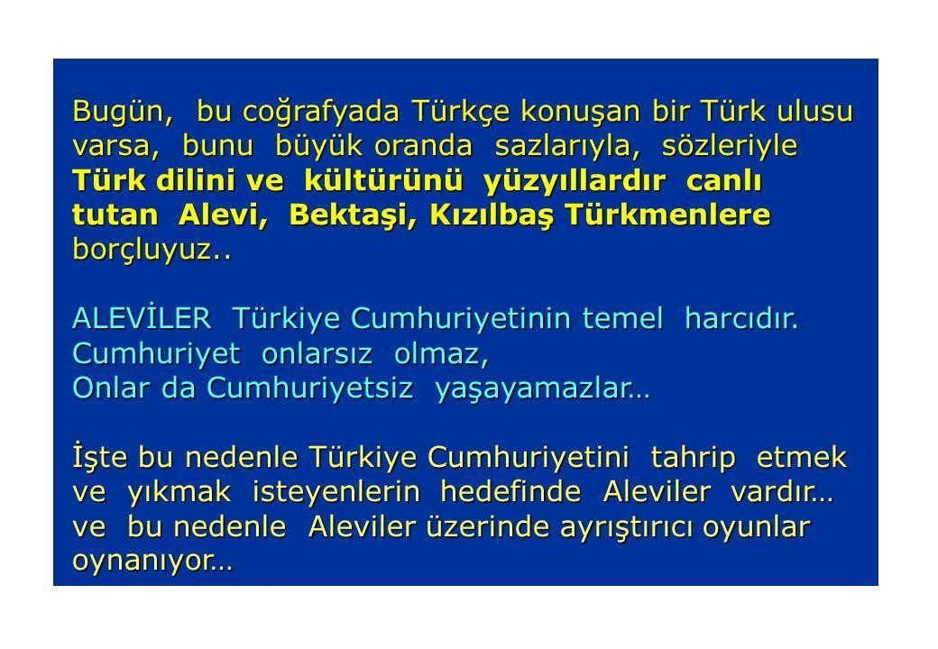 Bugün, bu coğrafyada Türkçe konuşan bir Türk ulusu Bugün, bu coğrafyada Türkçe konuşan bir Türk ulusu varsa, bunu büyük oranda sazlarıyla, sözleriyle varsa, bunu büyük oranda sazlarıyla, sözleriyle Türk dilini ve kültürünü yüzyıllardır canlı Türk dilini ve kültürünü yüzyıllardır canlı tutan Alevi, Bektaşi, Kızılbaş Türkmenlere tutan Alevi, Bektaşi, Kızılbaş Türkmenlere borçluyuz..