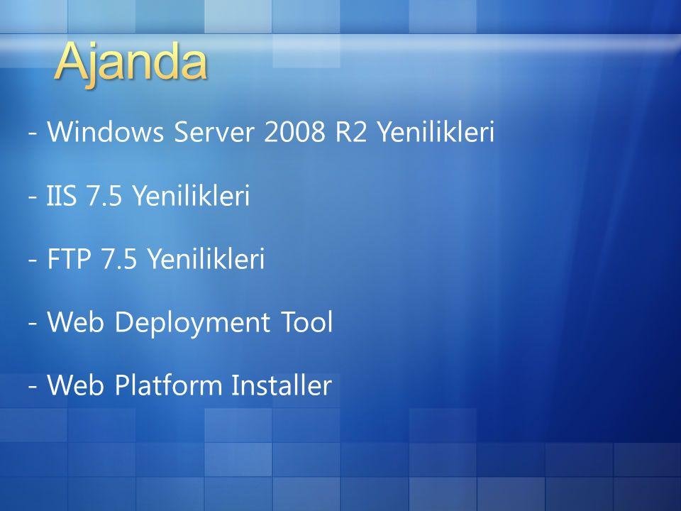 - Windows Server 2008 R2 Yenilikleri - IIS 7.5 Yenilikleri - FTP 7.5 Yenilikleri - Web Deployment Tool - Web Platform Installer