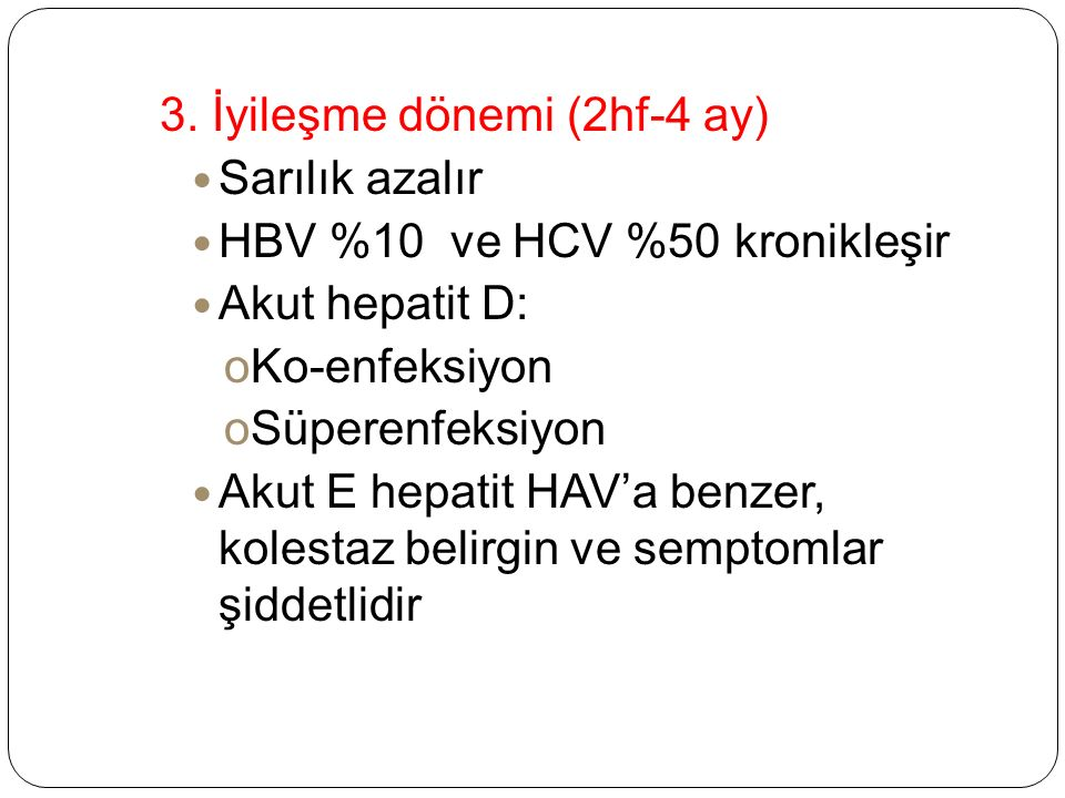 3. İyileşme dönemi (2hf-4 ay) Sarılık azalır HBV %10 ve HCV %50 kronikleşir Akut hepatit D: oKo-enfeksiyon oSüperenfeksiyon Akut E hepatit HAV'a benze