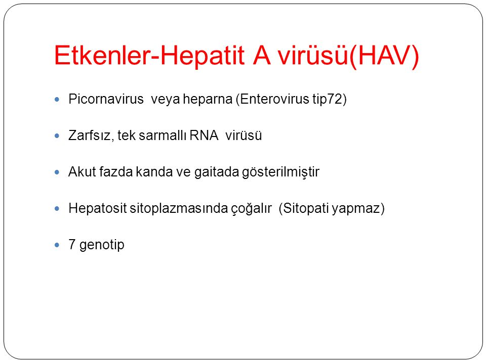 Etkenler-Hepatit A virüsü(HAV) Picornavirus veya heparna (Enterovirus tip72) Zarfsız, tek sarmallı RNA virüsü Akut fazda kanda ve gaitada gösterilmiştir Hepatosit sitoplazmasında çoğalır (Sitopati yapmaz) 7 genotip