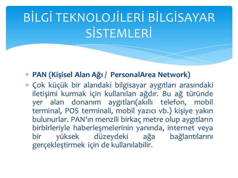  PAN (Kişisel Alan Ağı / PersonalArea Network)  Çok küçük bir alandaki bilgisayar aygıtları arasındaki iletişimi kurmak için kullanılan ağdır.