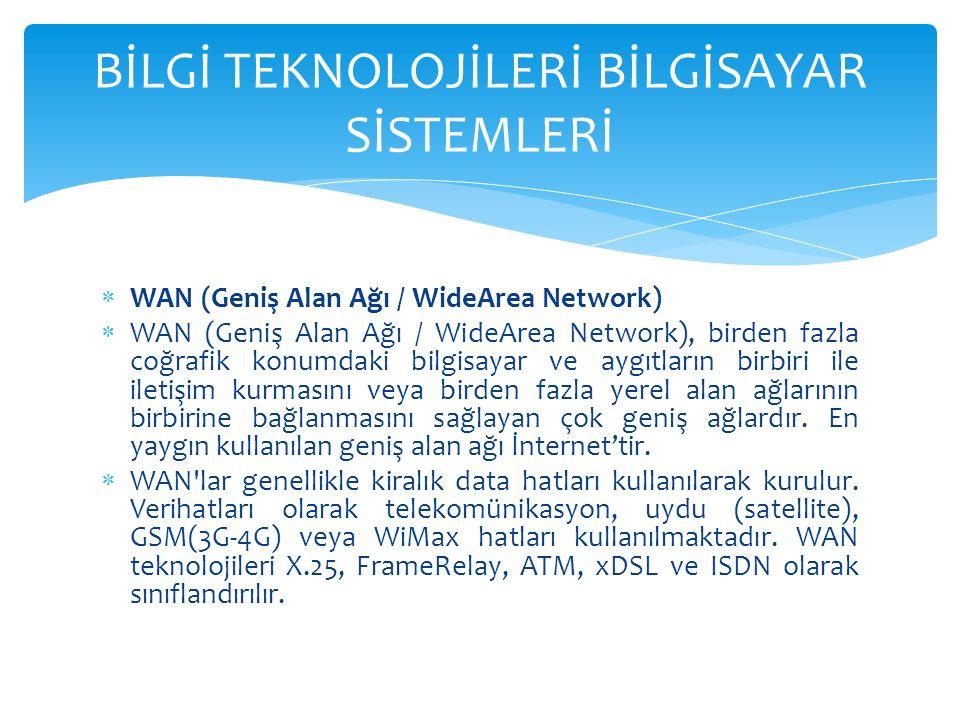  WAN (Geniş Alan Ağı / WideArea Network)  WAN (Geniş Alan Ağı / WideArea Network), birden fazla coğrafik konumdaki bilgisayar ve aygıtların birbiri ile iletişim kurmasını veya birden fazla yerel alan ağlarının birbirine bağlanmasını sağlayan çok geniş ağlardır.