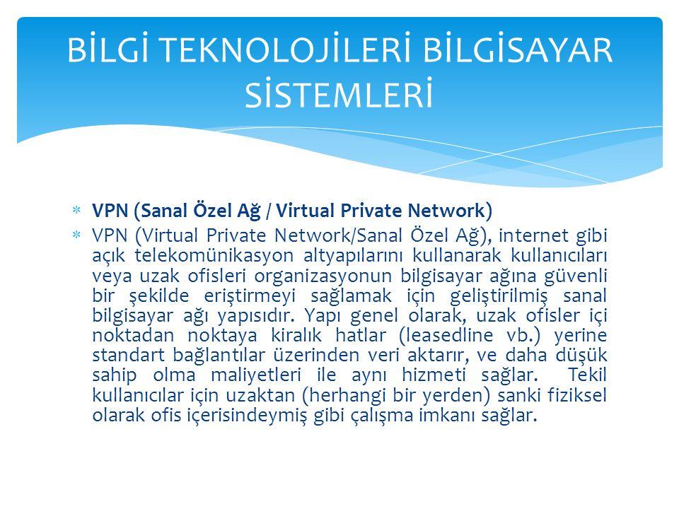  VPN (Sanal Özel Ağ / Virtual Private Network)  VPN (Virtual Private Network/Sanal Özel Ağ), internet gibi açık telekomünikasyon altyapılarını kullanarak kullanıcıları veya uzak ofisleri organizasyonun bilgisayar ağına güvenli bir şekilde eriştirmeyi sağlamak için geliştirilmiş sanal bilgisayar ağı yapısıdır.
