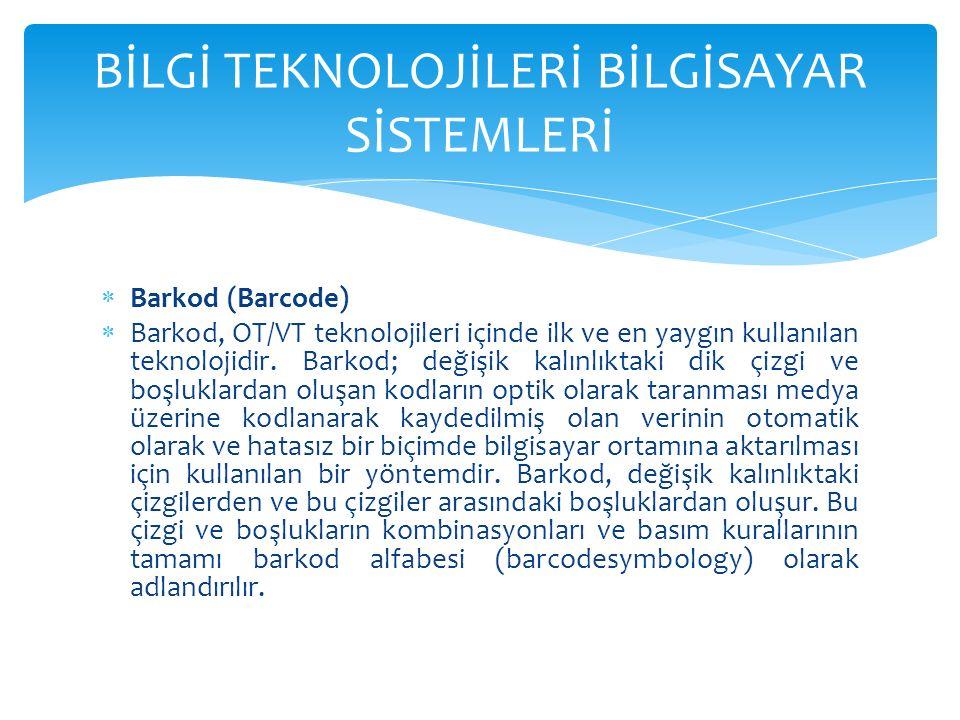  Barkod (Barcode)  Barkod, OT/VT teknolojileri içinde ilk ve en yaygın kullanılan teknolojidir.