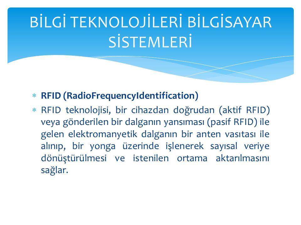  RFID (RadioFrequencyIdentification)  RFID teknolojisi, bir cihazdan doğrudan (aktif RFID) veya gönderilen bir dalganın yansıması (pasif RFID) ile gelen elektromanyetik dalganın bir anten vasıtası ile alınıp, bir yonga üzerinde işlenerek sayısal veriye dönüştürülmesi ve istenilen ortama aktarılmasını sağlar.