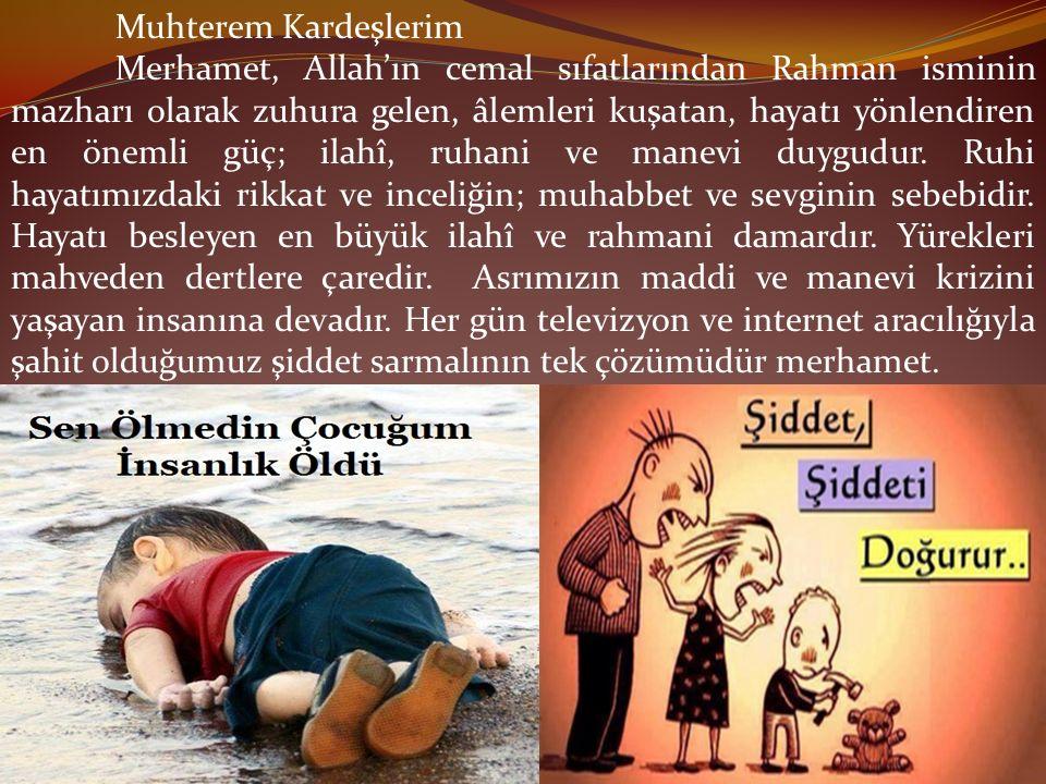 Muhterem Kardeşlerim Merhamet, Allah'ın cemal sıfatlarından Rahman isminin mazharı olarak zuhura gelen, âlemleri kuşatan, hayatı yönlendiren en önemli