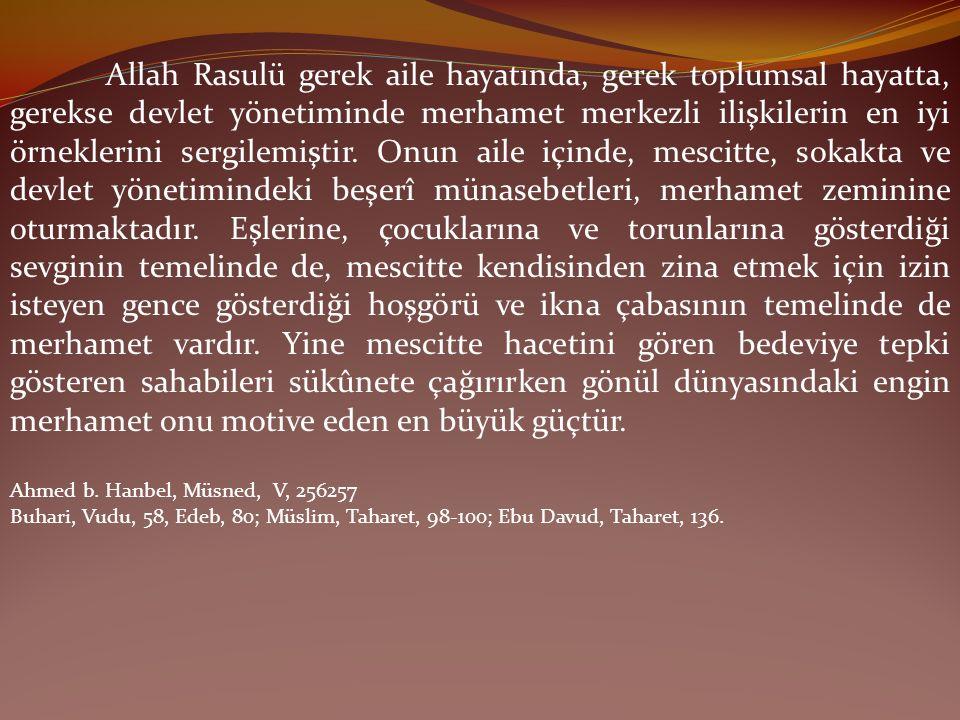 Allah Rasulü gerek aile hayatında, gerek toplumsal hayatta, gerekse devlet yönetiminde merhamet merkezli ilişkilerin en iyi örneklerini sergilemiştir.