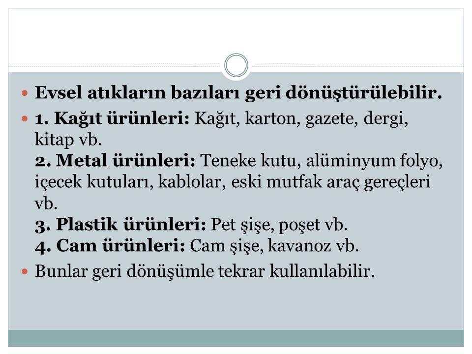 Evsel atıkların bazıları geri dönüştürülebilir. 1. Kağıt ürünleri: Kağıt, karton, gazete, dergi, kitap vb. 2. Metal ürünleri: Teneke kutu, alüminyum f