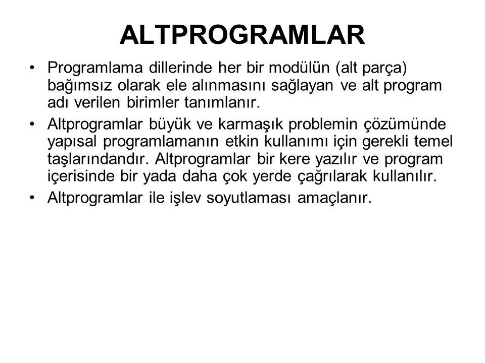 ALTPROGRAMLAR Programlama dillerinde her bir modülün (alt parça) bağımsız olarak ele alınmasını sağlayan ve alt program adı verilen birimler tanımlanı