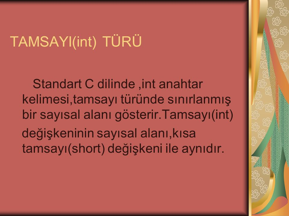 TAMSAYI(int) TÜRÜ Standart C dilinde,int anahtar kelimesi,tamsayı türünde sınırlanmış bir sayısal alanı gösterir.Tamsayı(int) değişkeninin sayısal alanı,kısa tamsayı(short) değişkeni ile aynıdır.