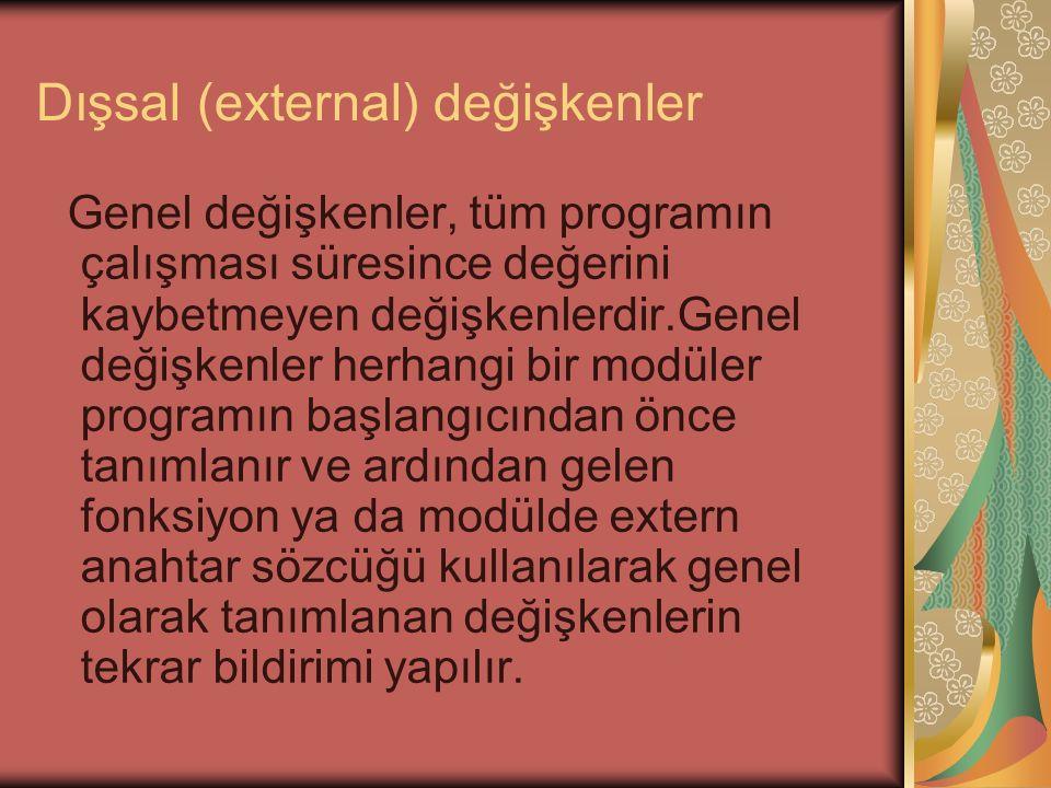 Dışsal (external) değişkenler Genel değişkenler, tüm programın çalışması süresince değerini kaybetmeyen değişkenlerdir.Genel değişkenler herhangi bir modüler programın başlangıcından önce tanımlanır ve ardından gelen fonksiyon ya da modülde extern anahtar sözcüğü kullanılarak genel olarak tanımlanan değişkenlerin tekrar bildirimi yapılır.