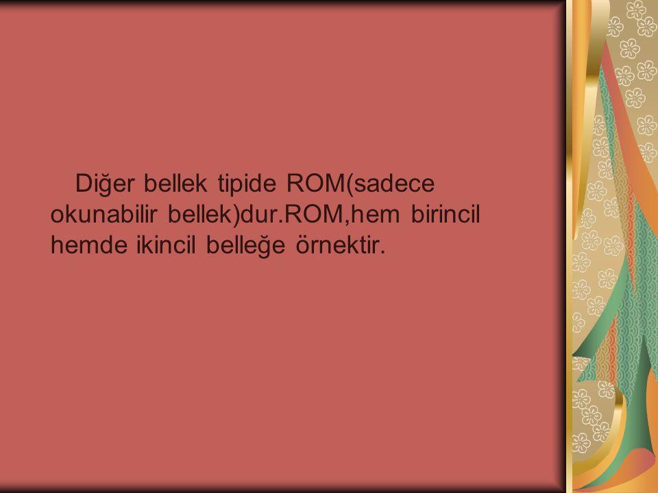 Diğer bellek tipide ROM(sadece okunabilir bellek)dur.ROM,hem birincil hemde ikincil belleğe örnektir.