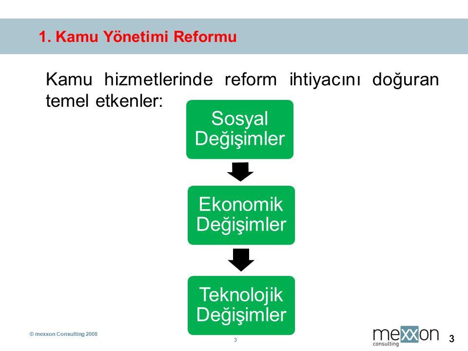 © mexxon Consulting 2008 3 3 3 1. Kamu Yönetimi Reformu Kamu hizmetlerinde reform ihtiyacını doğuran temel etkenler: Sosyal Değişimler Ekonomik Değişi