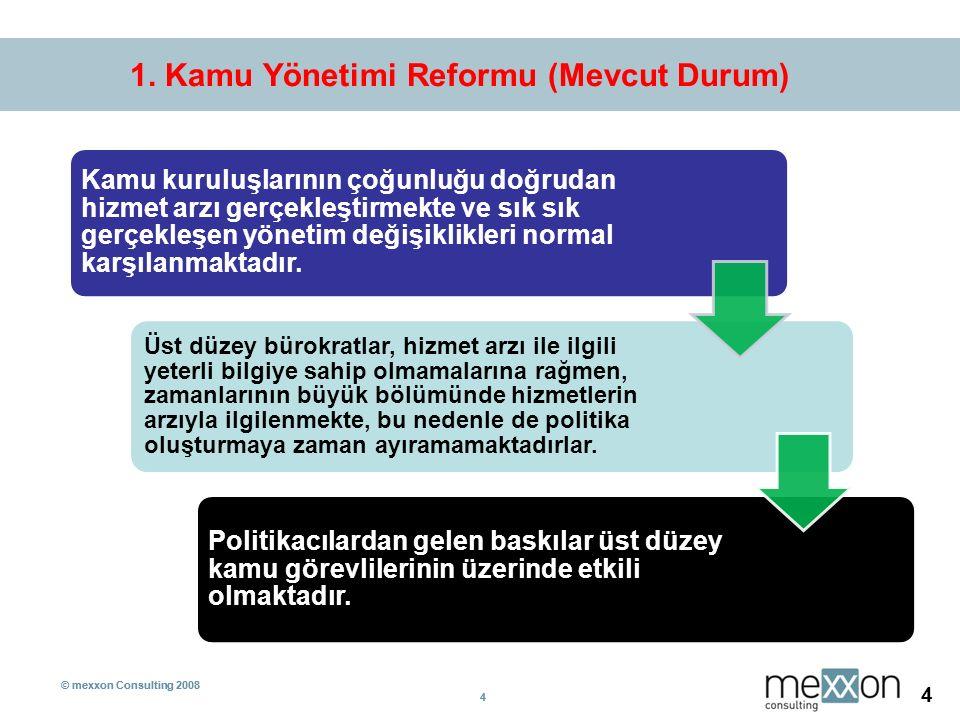 © mexxon Consulting 2008 4 4 4 1. Kamu Yönetimi Reformu (Mevcut Durum) Kamu kuruluşlarının çoğunluğu doğrudan hizmet arzı gerçekleştirmekte ve sık sık