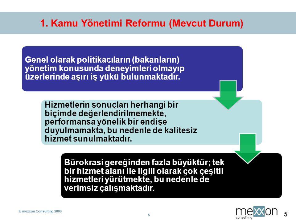 © mexxon Consulting 2008 5 5 5 1. Kamu Yönetimi Reformu (Mevcut Durum) Genel olarak politikacıların (bakanların) yönetim konusunda deneyimleri olmayıp