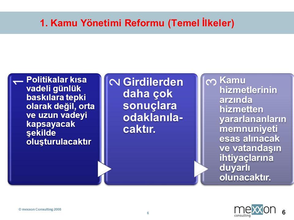 © mexxon Consulting 2008 6 6 6 1. Kamu Yönetimi Reformu (Temel İlkeler) 1 Politikalar kısa vadeli günlük baskılara tepki olarak değil, orta ve uzun va