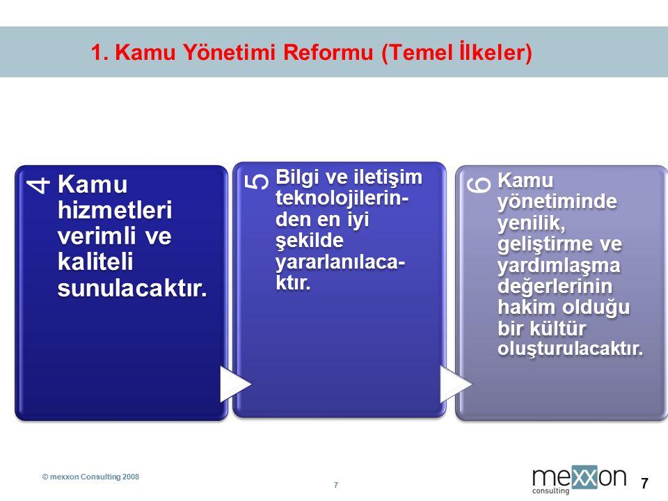 © mexxon Consulting 2008 7 7 7 1. Kamu Yönetimi Reformu (Temel İlkeler) 4 Kamu hizmetleri verimli ve kaliteli sunulacaktır. 5 Bilgi ve iletişim teknol
