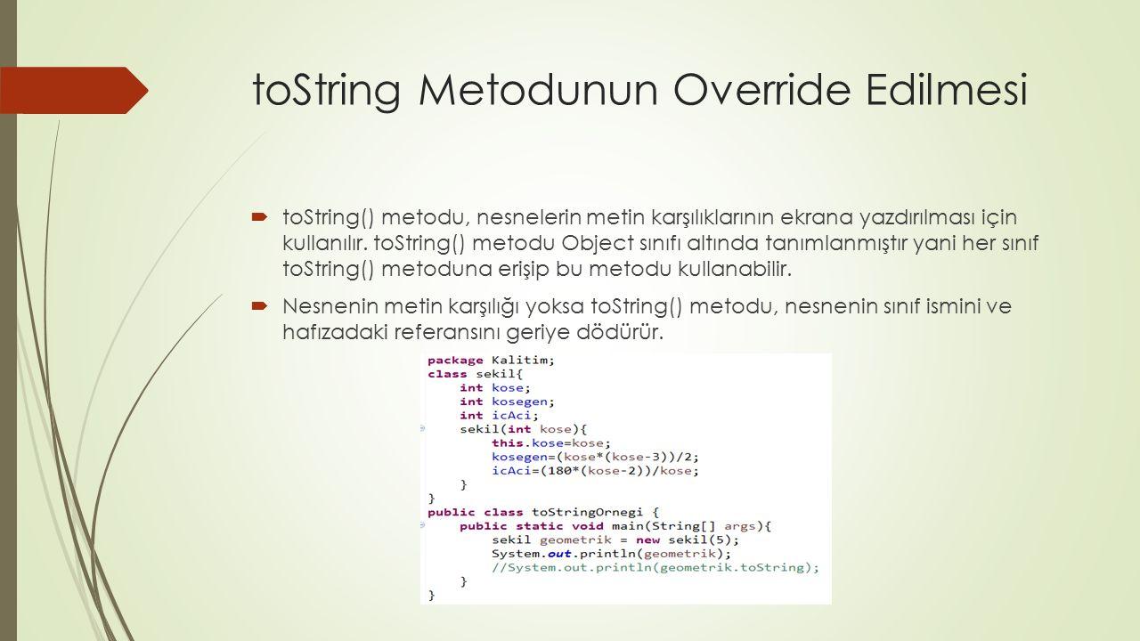 toString Metodunun Override Edilmesi  toString() metodu, nesnelerin metin karşılıklarının ekrana yazdırılması için kullanılır. toString() metodu Obje