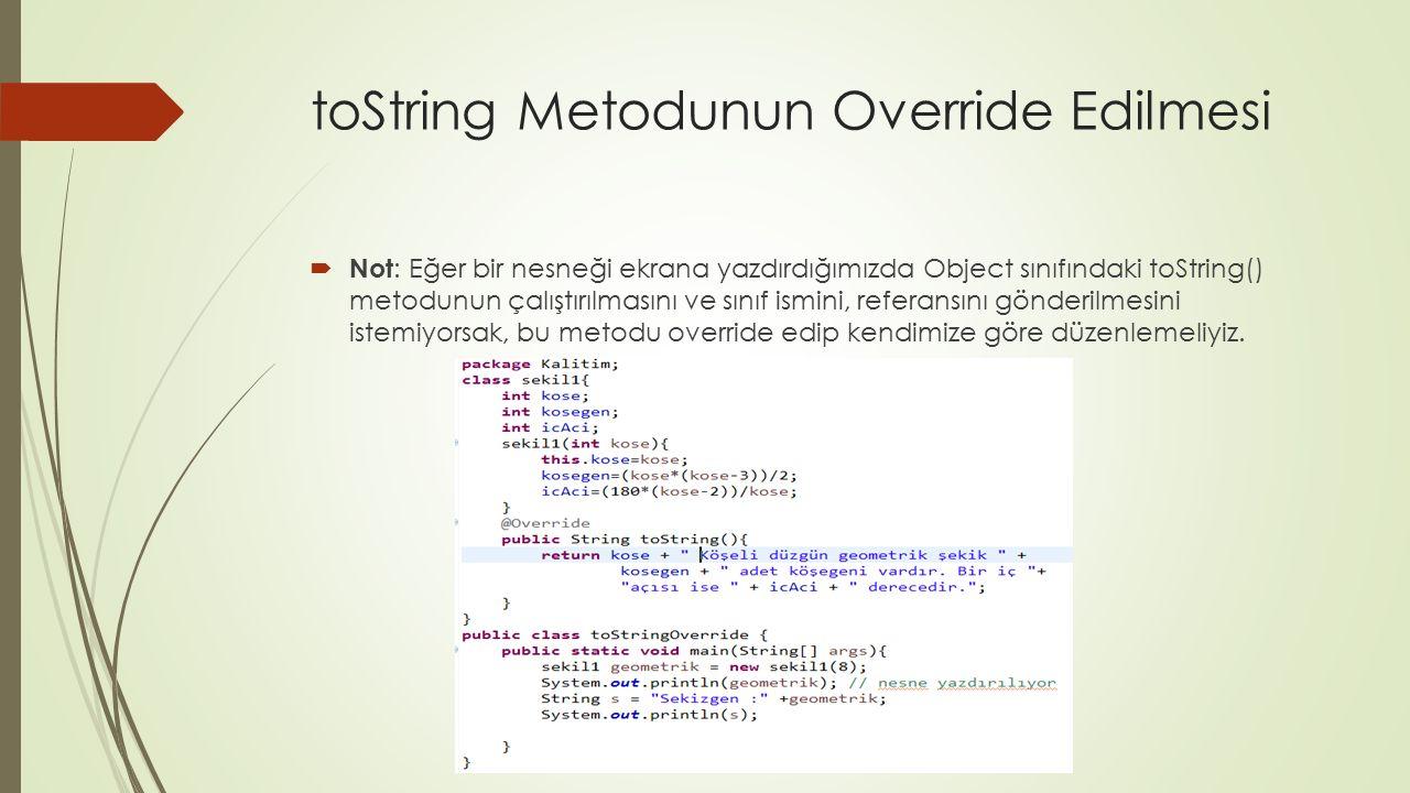 toString Metodunun Override Edilmesi  Not : Eğer bir nesneği ekrana yazdırdığımızda Object sınıfındaki toString() metodunun çalıştırılmasını ve sınıf
