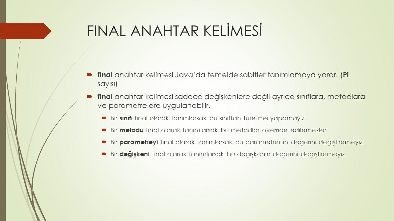 FINAL ANAHTAR KELİMESİ  final anahtar kelimesi Java'da temelde sabitler tanımlamaya yarar. ( Pi sayısı)  final anahtar kelimesi sadece değişkenlere