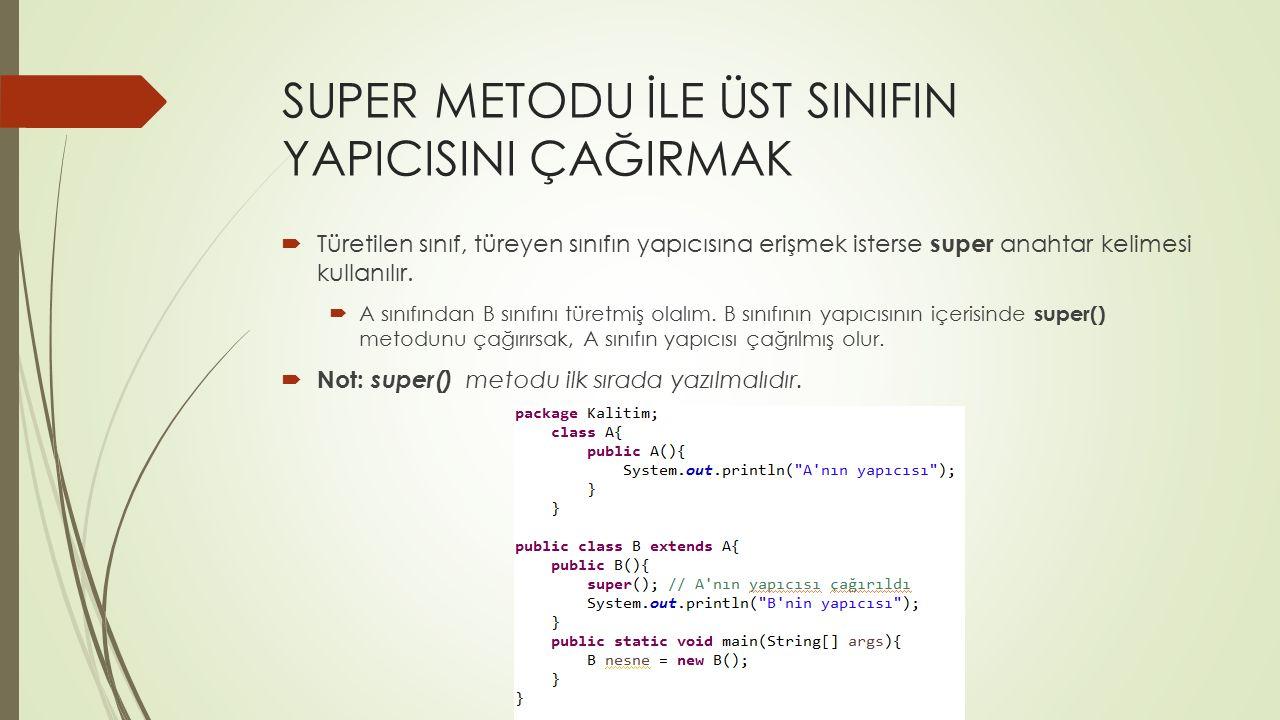 SUPER METODU İLE ÜST SINIFIN YAPICISINI ÇAĞIRMAK  Türetilen sınıf, türeyen sınıfın yapıcısına erişmek isterse super anahtar kelimesi kullanılır.  A