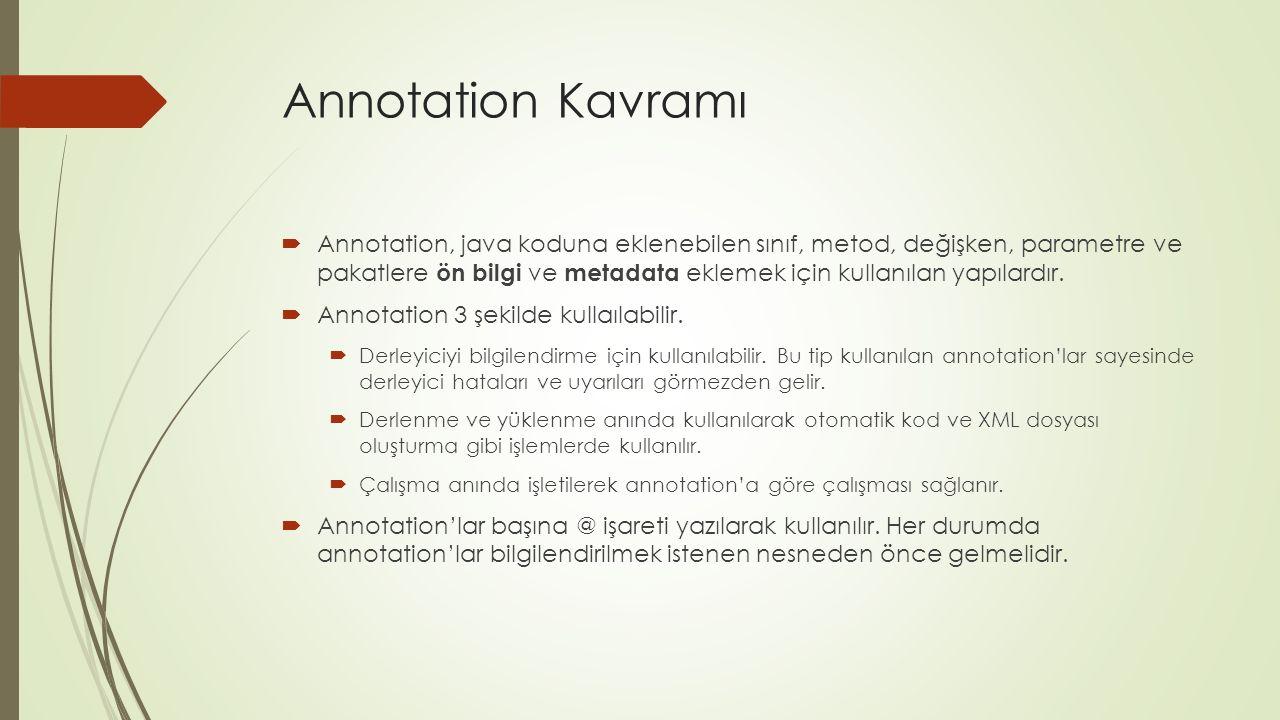 Annotation Kavramı  Annotation, java koduna eklenebilen sınıf, metod, değişken, parametre ve pakatlere ön bilgi ve metadata eklemek için kullanılan yapılardır.