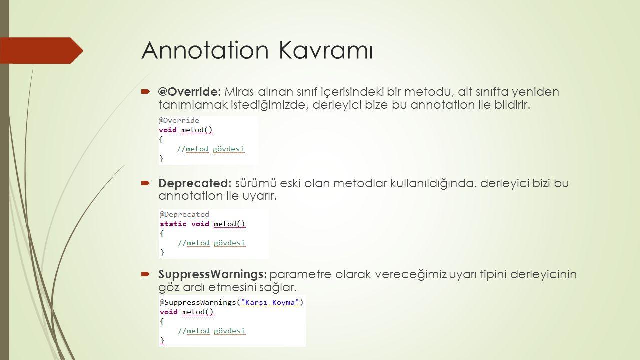 Annotation Kavramı  @Override: Miras alınan sınıf içerisindeki bir metodu, alt sınıfta yeniden tanımlamak istediğimizde, derleyici bize bu annotation ile bildirir.