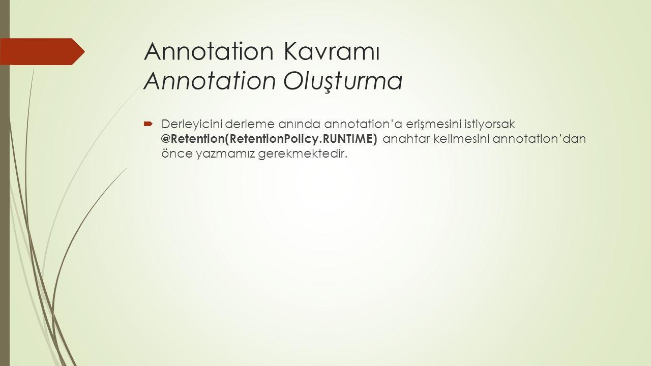 Annotation Kavramı Annotation Oluşturma  Derleyicini derleme anında annotation'a erişmesini istiyorsak @Retention(RetentionPolicy.RUNTIME) anahtar kelimesini annotation'dan önce yazmamız gerekmektedir.