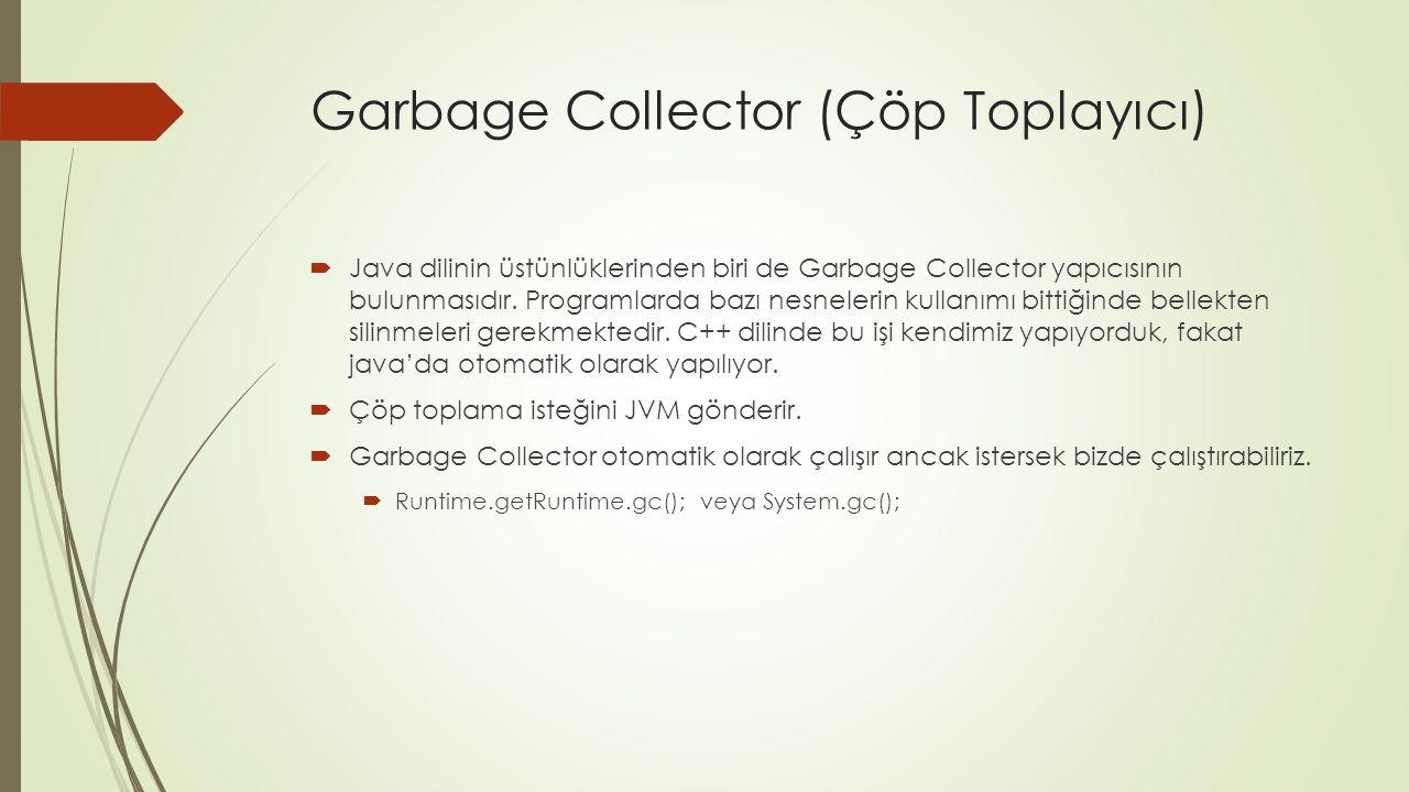 Garbage Collector (Çöp Toplayıcı)  Java dilinin üstünlüklerinden biri de Garbage Collector yapıcısının bulunmasıdır.