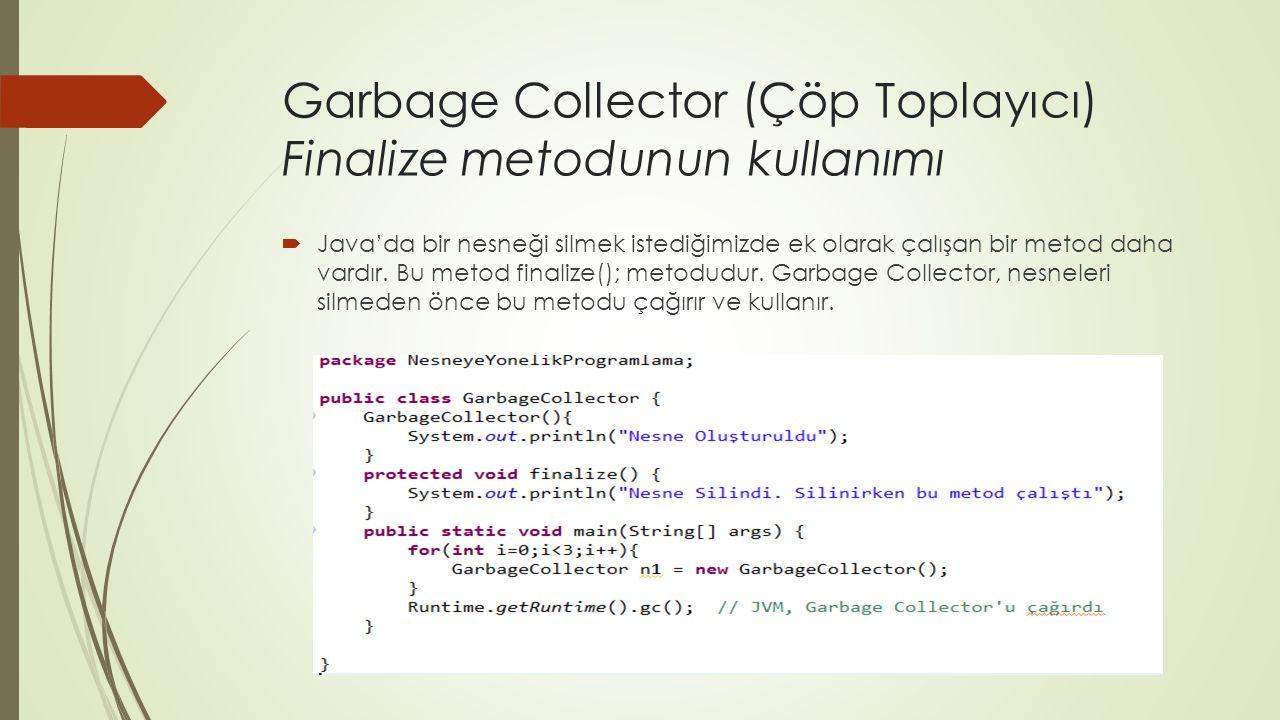 Garbage Collector (Çöp Toplayıcı) Finalize metodunun kullanımı  Java'da bir nesneği silmek istediğimizde ek olarak çalışan bir metod daha vardır.