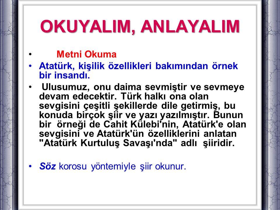 OKUYALIM, ANLAYALIM Metni Okuma Atatürk, kişilik özellikleri bakımından örnek bir insandı. Ulusumuz, onu daima sevmiştir ve sevmeye devam edecektir. T