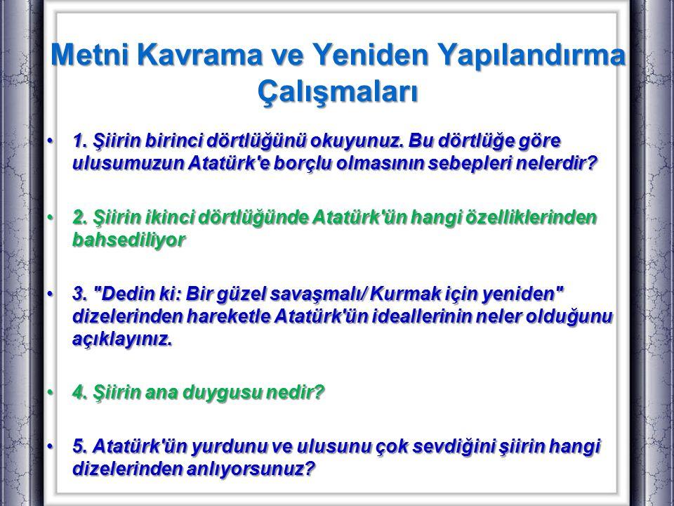 Metni Kavrama ve Yeniden Yapılandırma Çalışmaları 1. Şiirin birinci dörtlüğünü okuyunuz. Bu dörtlüğe göre ulusumuzun Atatürk'e borçlu olmasının sebepl