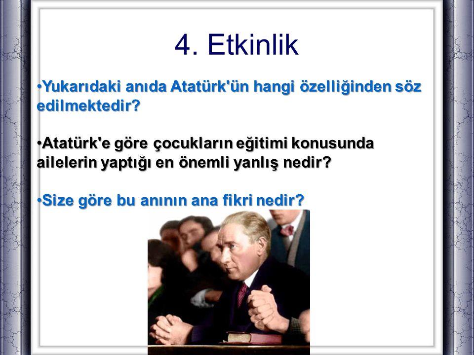 4. Etkinlik Yukarıdaki anıda Atatürk'ün hangi özelliğinden söz edilmektedir?Yukarıdaki anıda Atatürk'ün hangi özelliğinden söz edilmektedir? Atatürk'e