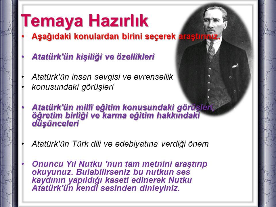 Temaya Hazırlık Aşağıdaki konulardan birini seçerek araştırınız.Aşağıdaki konulardan birini seçerek araştırınız. Atatürk'ün kişiliği ve özellikleriAta
